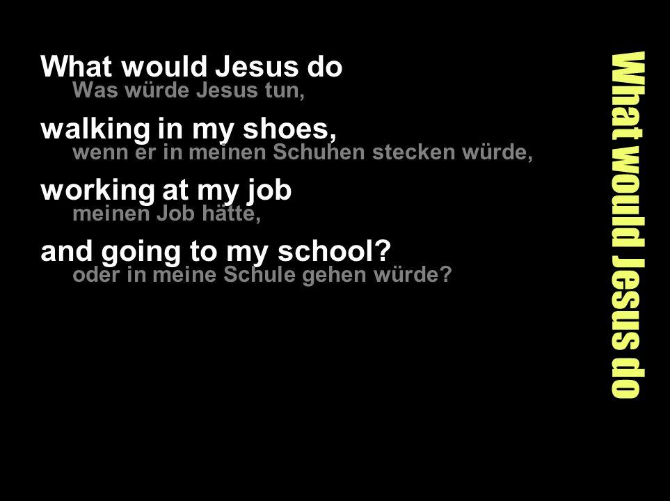 What would Jesus do Was würde Jesus tun, walking in my shoes, wenn er in meinen Schuhen stecken würde, working at my job meinen Job hätte, and going to my school.