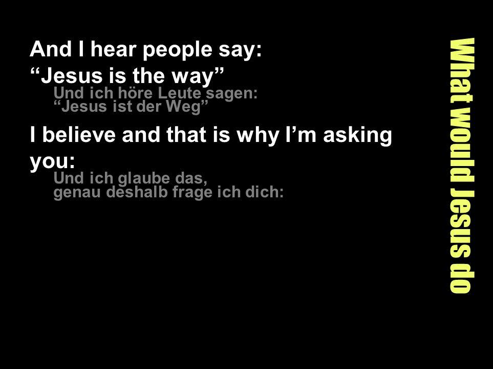 What would Jesus do And I hear people say: Jesus is the way Und ich höre Leute sagen: Jesus ist der Weg I believe and that is why Im asking you: Und ich glaube das, genau deshalb frage ich dich: