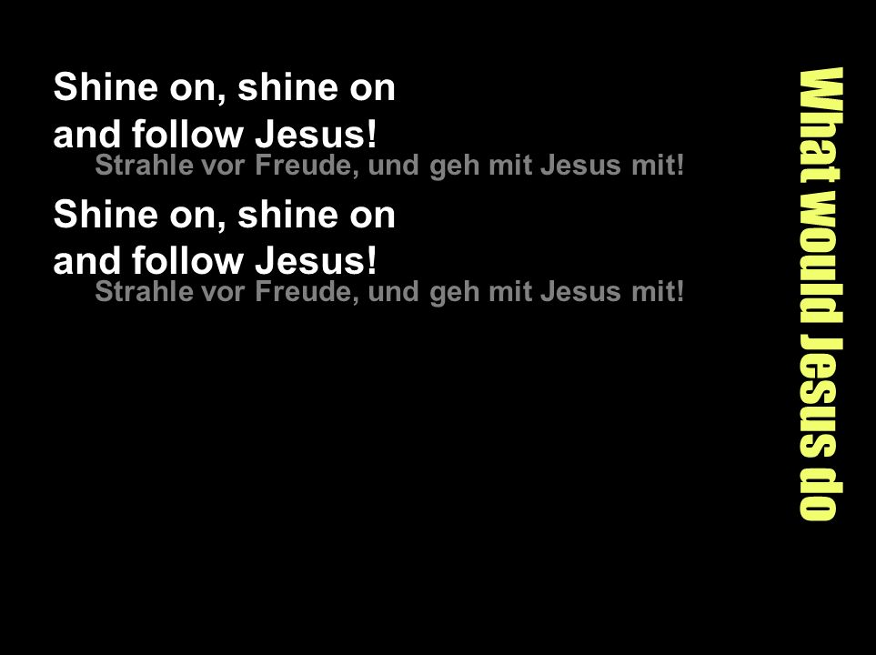 What would Jesus do Shine on, shine on and follow Jesus! Strahle vor Freude, und geh mit Jesus mit! Shine on, shine on and follow Jesus! Strahle vor F