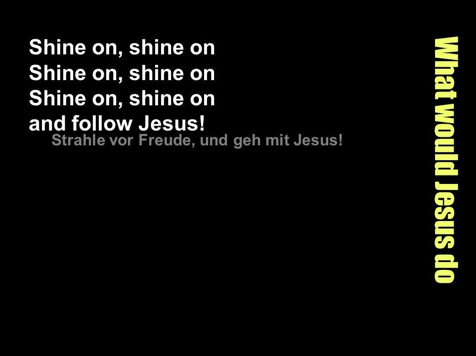 What would Jesus do Shine on, shine on Shine on, shine on Shine on, shine on and follow Jesus.
