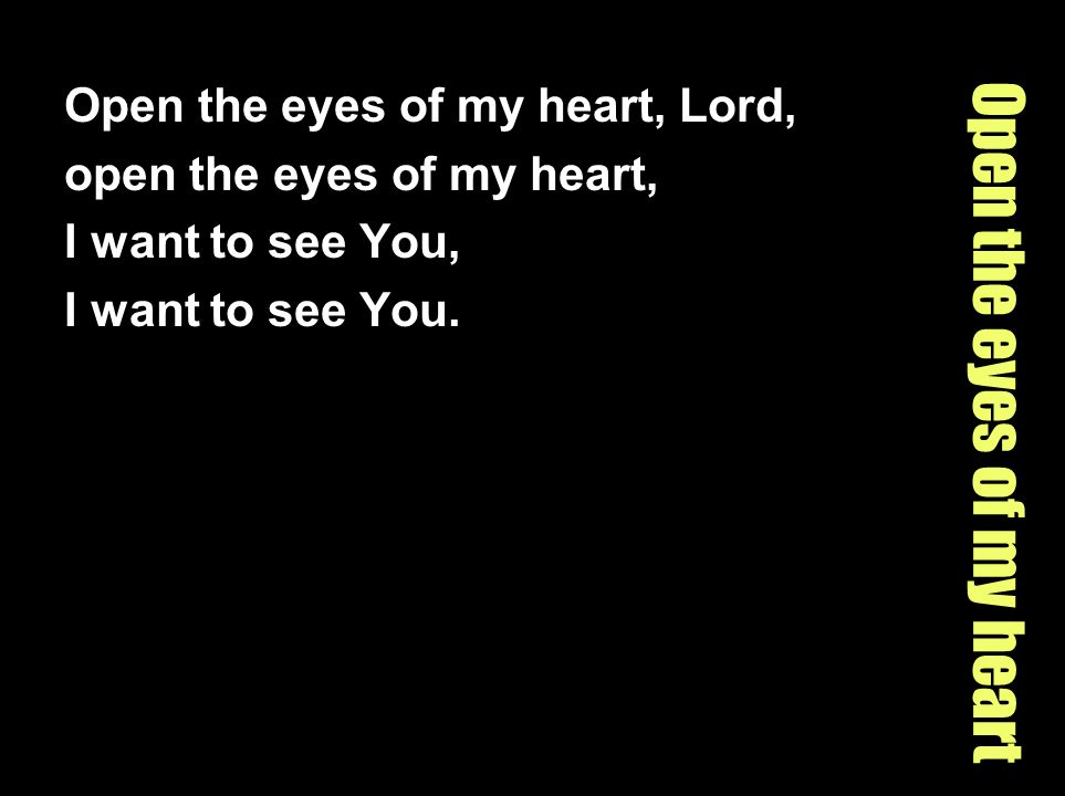 Open the eyes of my heart Open the eyes of my heart, Lord, open the eyes of my heart, I want to see You, I want to see You.