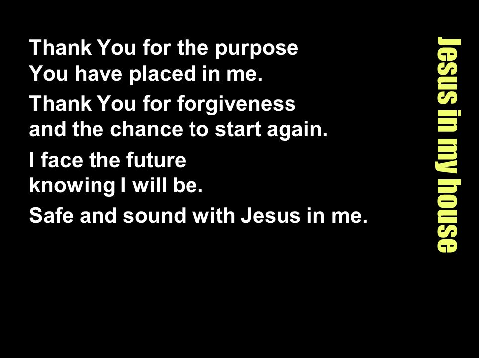 Jesus in my house Thank You for the purpose You have placed in me. Thank You for forgiveness and the chance to start again. I face the future knowing