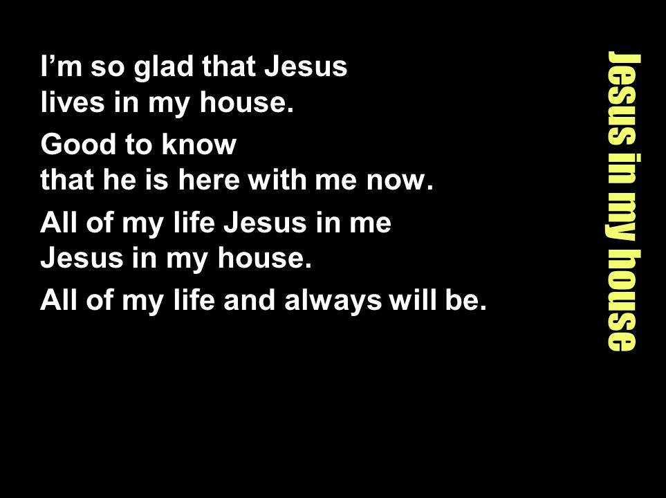 Jesus in my house Im so glad that Jesus lives in my house. Good to know that he is here with me now. All of my life Jesus in me Jesus in my house. All