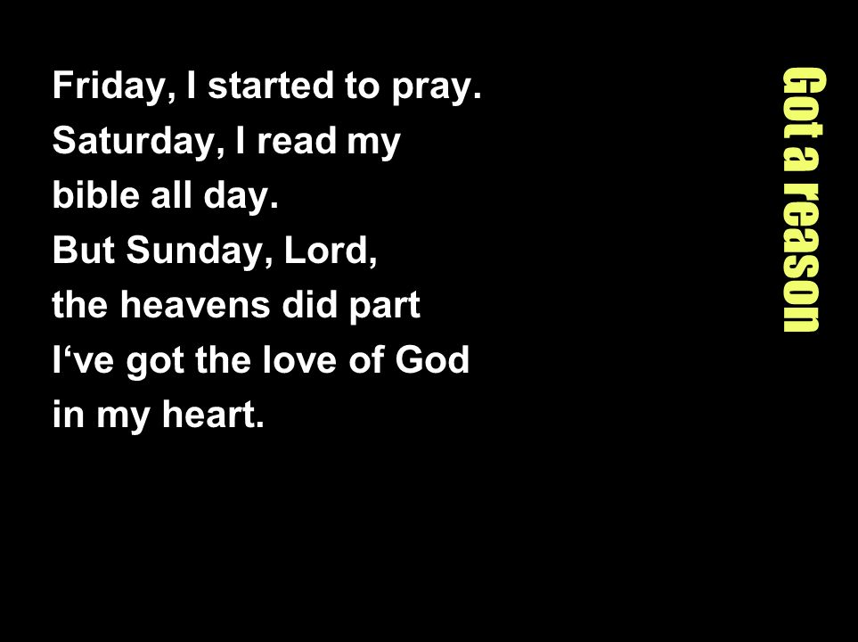 Got a reason Friday, I started to pray. Saturday, I read my bible all day. But Sunday, Lord, the heavens did part Ive got the love of God in my heart.