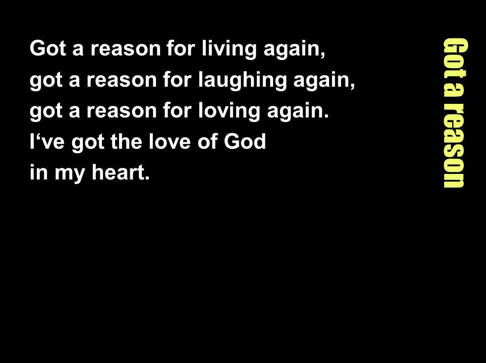 Got a reason Got a reason for living again, got a reason for laughing again, got a reason for loving again.