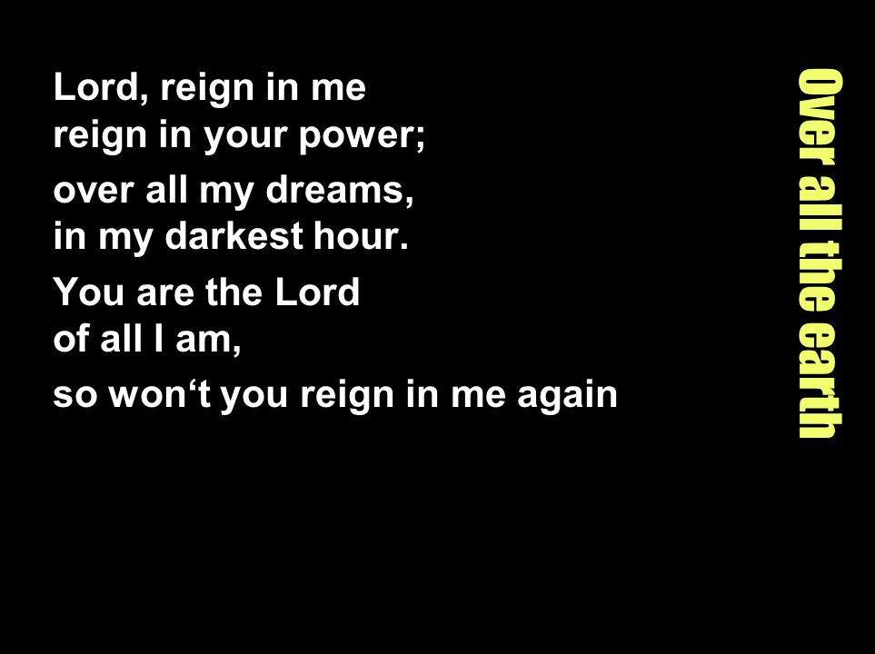 Over all the earth Lord, reign in me reign in your power; over all my dreams, in my darkest hour. You are the Lord of all I am, so wont you reign in m