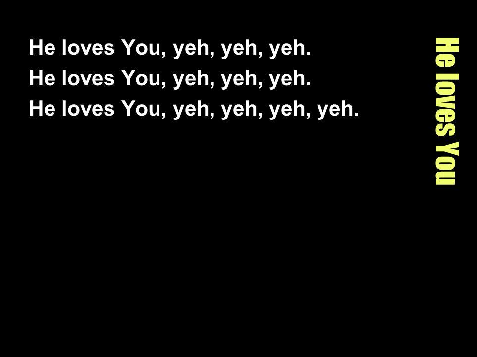 He loves You He loves You, yeh, yeh, yeh. He loves You, yeh, yeh, yeh, yeh.