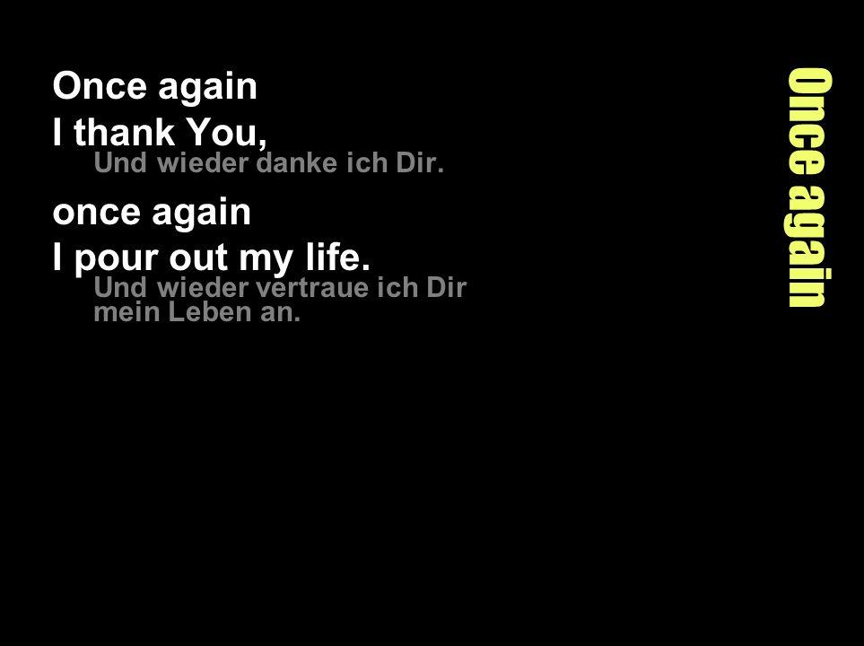 Once again Once again I thank You, Und wieder danke ich Dir.