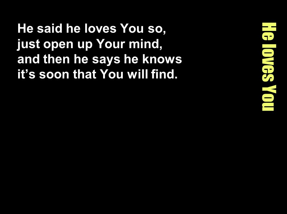 He loves You He said he loves You so, just open up Your mind, and then he says he knows its soon that You will find.