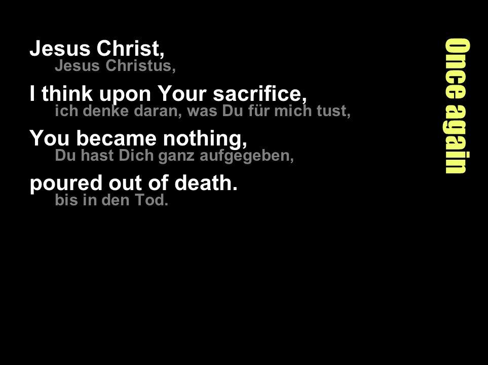 Once again Jesus Christ, Jesus Christus, I think upon Your sacrifice, ich denke daran, was Du für mich tust, You became nothing, Du hast Dich ganz aufgegeben, poured out of death.