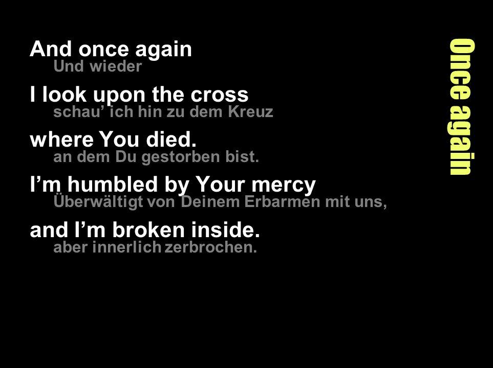 Once again And once again Und wieder I look upon the cross schau ich hin zu dem Kreuz where You died.