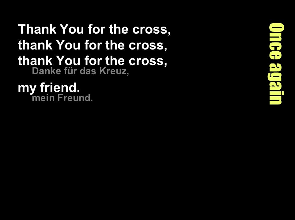 Once again Thank You for the cross, thank You for the cross, thank You for the cross, Danke für das Kreuz, my friend. mein Freund.