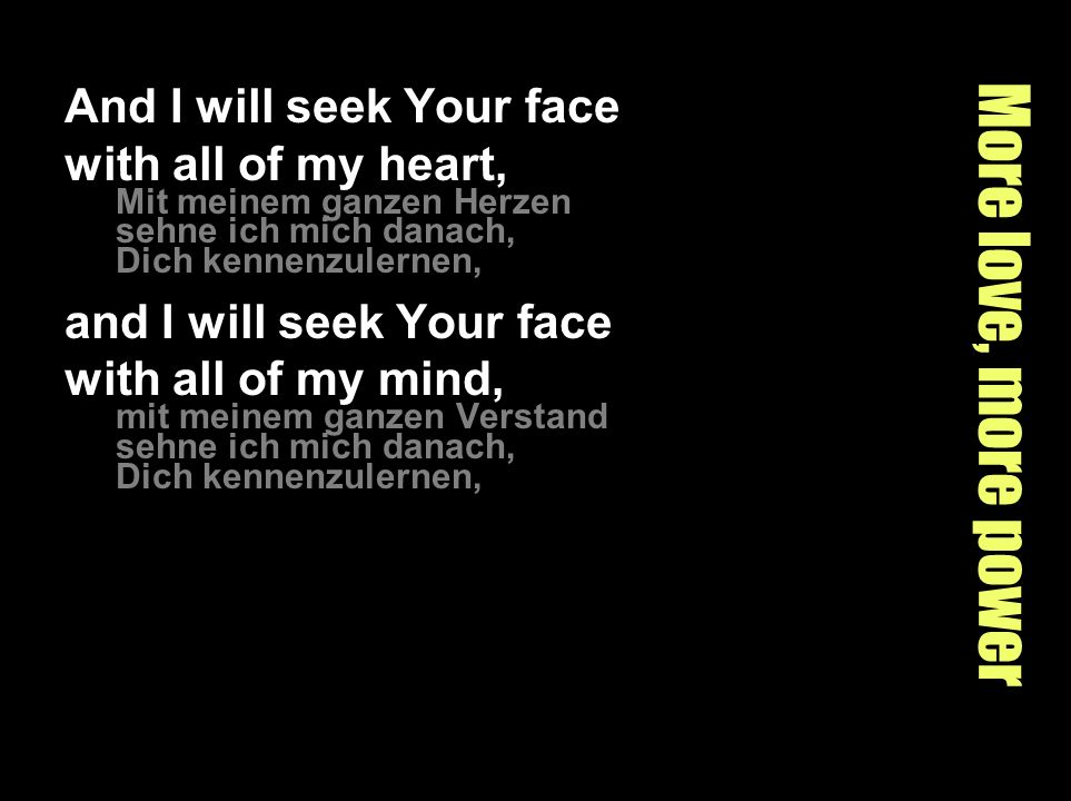 More love, more power And I will seek Your face with all of my heart, Mit meinem ganzen Herzen sehne ich mich danach, Dich kennenzulernen, and I will