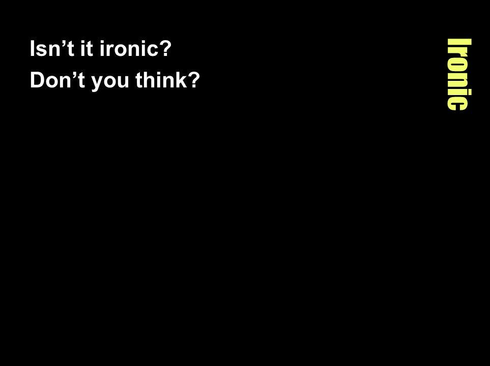 Ironic Isnt it ironic? Dont you think?
