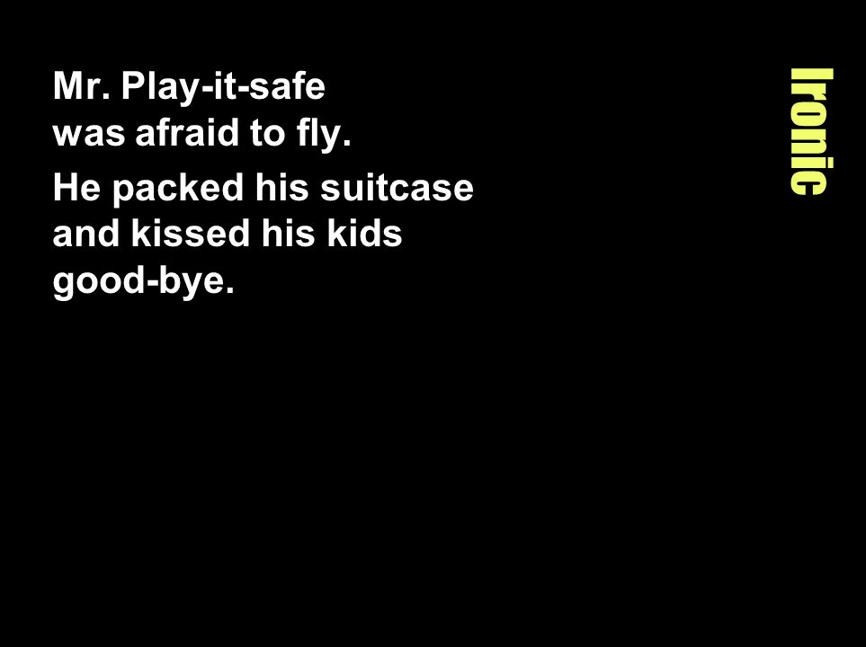 Ironic Mr. Play-it-safe was afraid to fly. He packed his suitcase and kissed his kids good-bye.