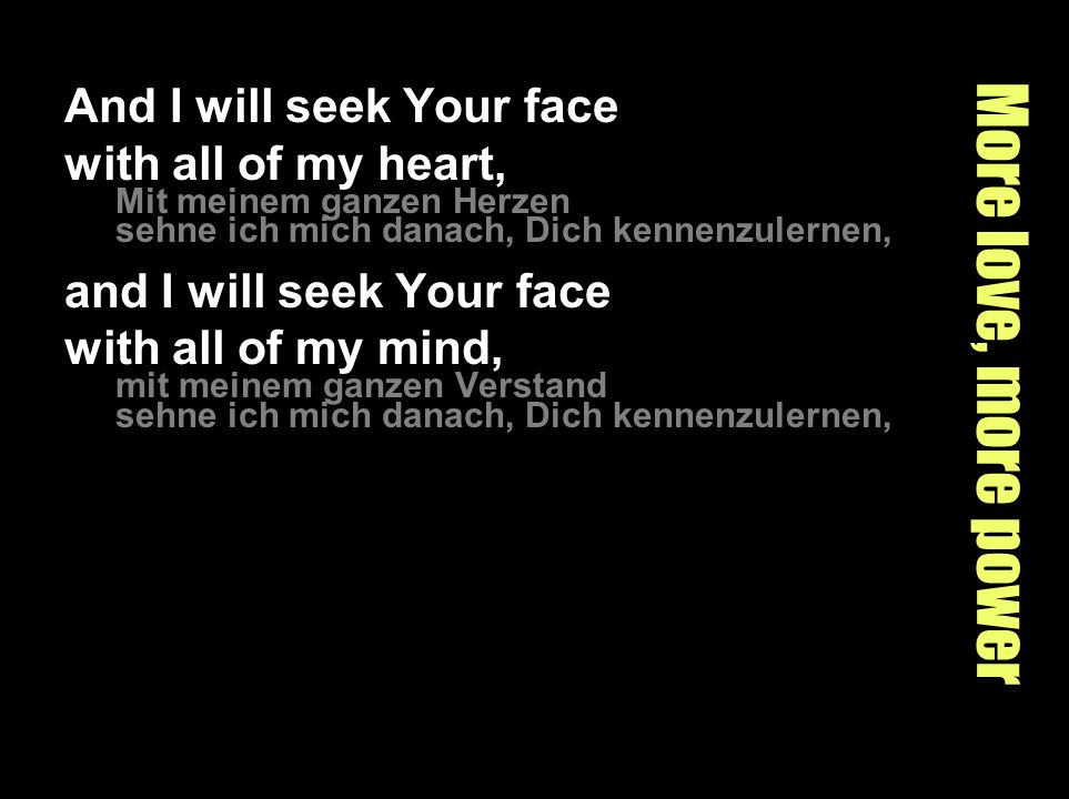 More love, more power and I will seek Your face with all of my strength, mit meiner ganzen Kraft sehne ich mich danach, Dich kennenzulernen, for You are my Lord.