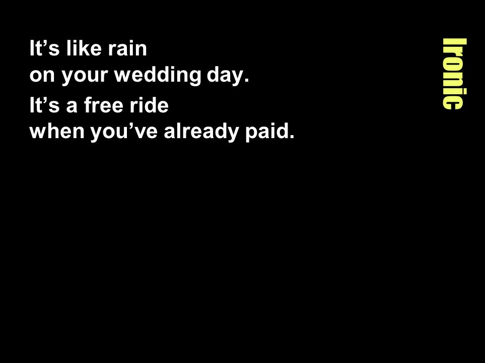 Ironic Its like rain on your wedding day. Its a free ride when youve already paid.