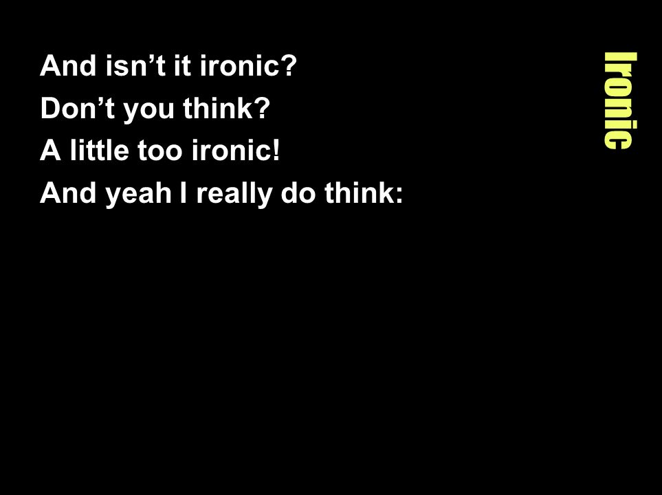 Ironic And isnt it ironic? Dont you think? A little too ironic! And yeah I really do think: