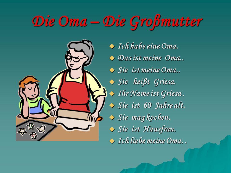 Die Oma – Die Groβmutter Ich habe eine Oma. Ich habe eine Oma. Das ist meine Oma.. Das ist meine Oma.. Sie ist meine Oma.. Sie ist meine Oma.. Sie hei