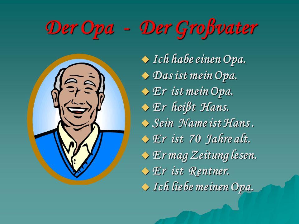 Der Opa - Der Groβvater Ich habe einen Opa. Ich habe einen Opa. Das ist mein Opa. Das ist mein Opa. Er ist mein Opa. Er ist mein Opa. Er heiβt Hans. E