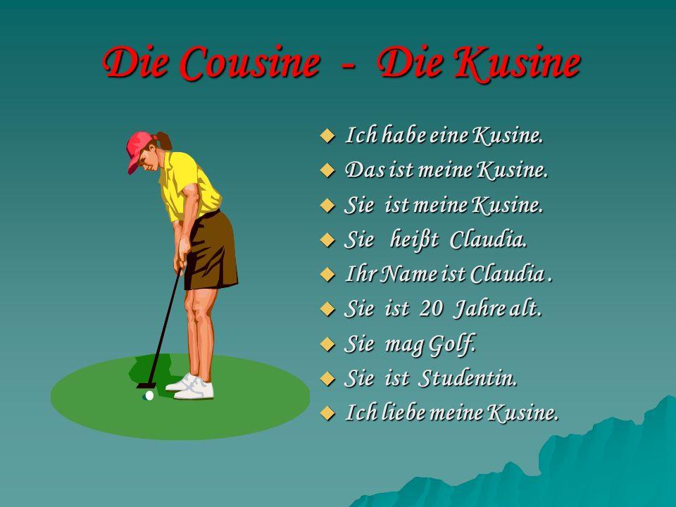 Die Cousine - Die Kusine Ich habe eine Kusine. Ich habe eine Kusine. Das ist meine Kusine. Das ist meine Kusine. Sie ist meine Kusine. Sie ist meine K