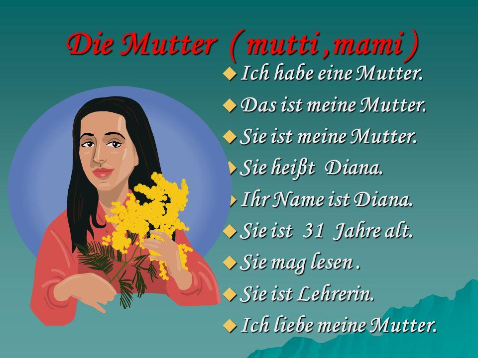 Die Mutter ( mutti,mami ) Ich habe eine Mutter. Ich habe eine Mutter. Das ist meine Mutter. Das ist meine Mutter. Sie ist meine Mutter. Sie ist meine
