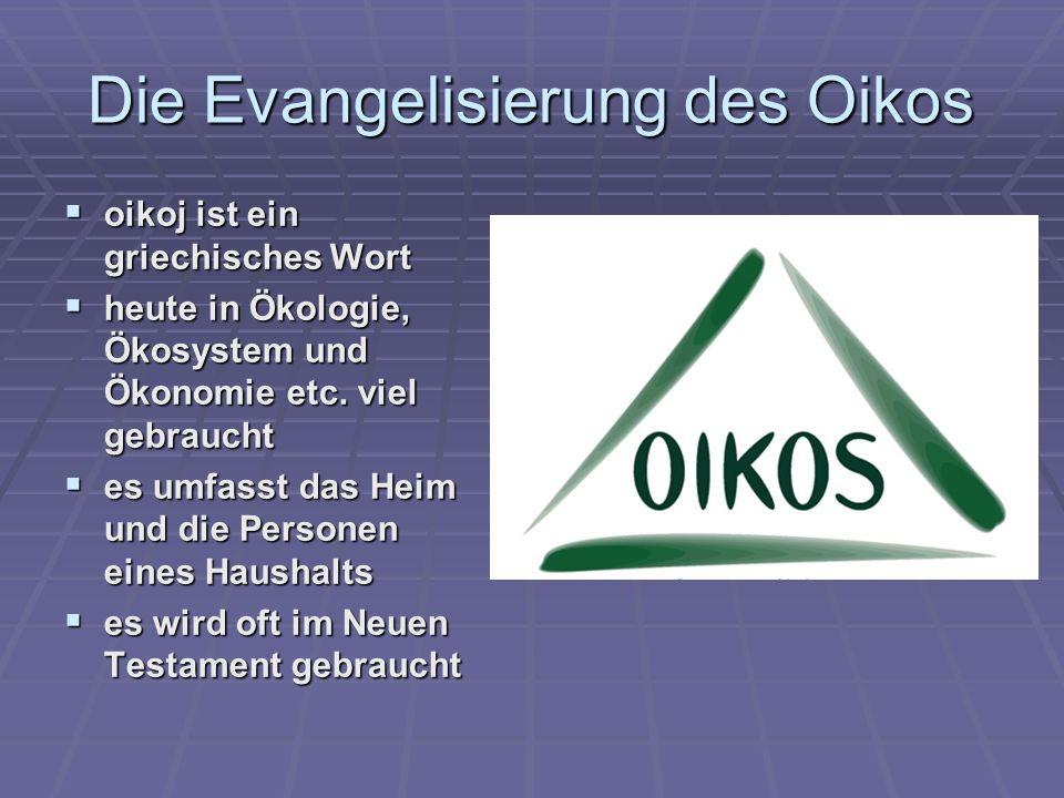 Die Evangelisierung des Oikos oikoj ist ein griechisches Wort oikoj ist ein griechisches Wort heute in Ökologie, Ökosystem und Ökonomie etc. viel gebr