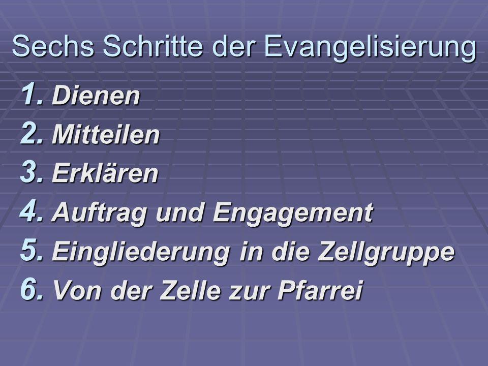 Sechs Schritte der Evangelisierung 1. Dienen 2. Mitteilen 3. Erklären 4. Auftrag und Engagement 5. Eingliederung in die Zellgruppe 6. Von der Zelle zu