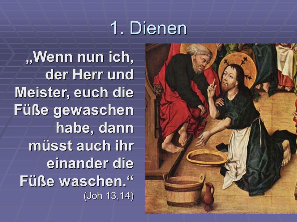 1. Dienen Wenn nun ich, der Herr und Meister, euch die Füße gewaschen habe, dann müsst auch ihr einander die Füße waschen. (Joh 13,14)