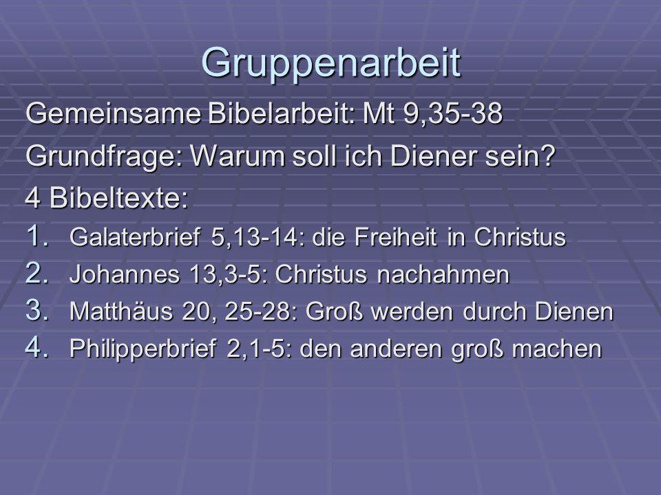 Gruppenarbeit Gemeinsame Bibelarbeit: Mt 9,35-38 Grundfrage: Warum soll ich Diener sein? 4 Bibeltexte: 1. Galaterbrief 5,13-14: die Freiheit in Christ