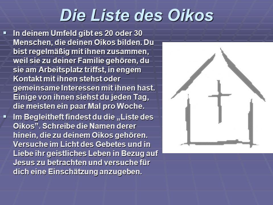 Die Liste des Oikos In deinem Umfeld gibt es 20 oder 30 Menschen, die deinen Oikos bilden. Du bist regelmäßig mit ihnen zusammen, weil sie zu deiner F