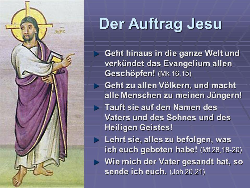 Der Auftrag Jesu Geht hinaus in die ganze Welt und verkündet das Evangelium allen Geschöpfen! (Mk 16,15) Geht zu allen Völkern, und macht alle Mensche