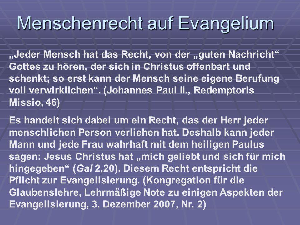 Menschenrecht auf Evangelium Jeder Mensch hat das Recht, von der guten Nachricht Gottes zu hören, der sich in Christus offenbart und schenkt; so erst