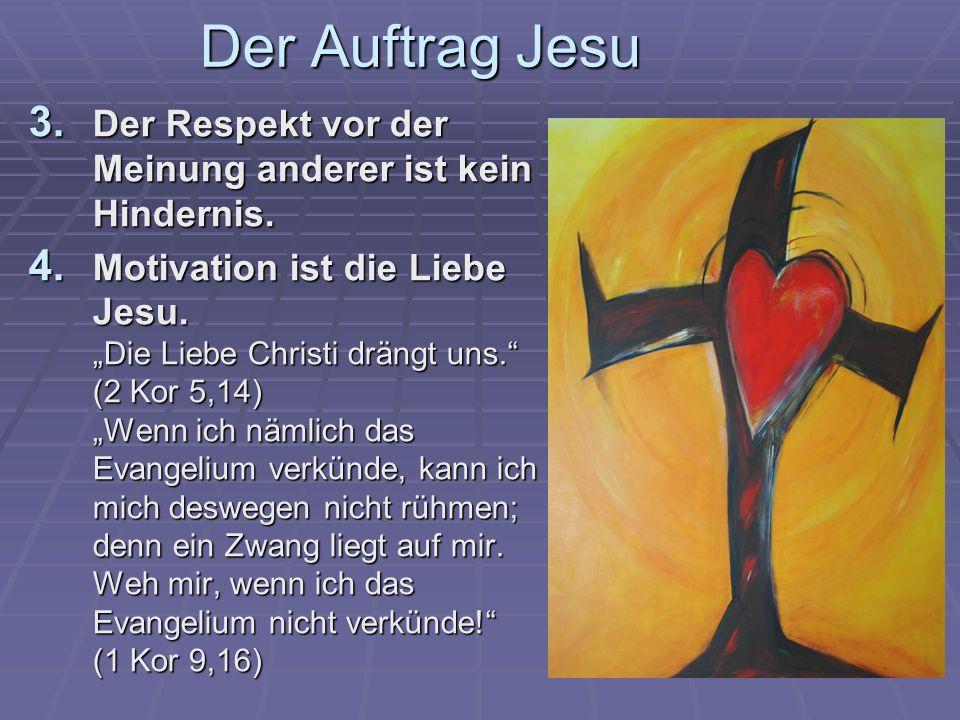 Der Auftrag Jesu 3. Der Respekt vor der Meinung anderer ist kein Hindernis. 4. Motivation ist die Liebe Jesu. Die Liebe Christi drängt uns. (2 Kor 5,1