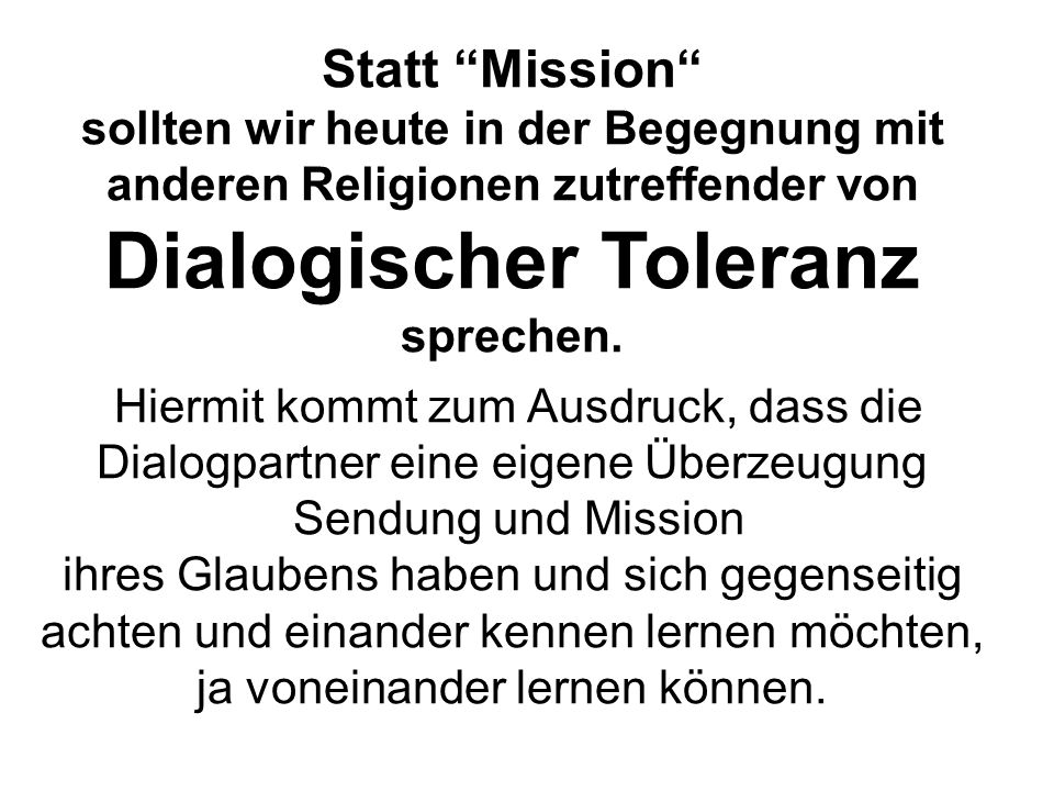 Statt Mission sollten wir heute in der Begegnung mit anderen Religionen zutreffender von Dialogischer Toleranz sprechen. Hiermit kommt zum Ausdruck, d