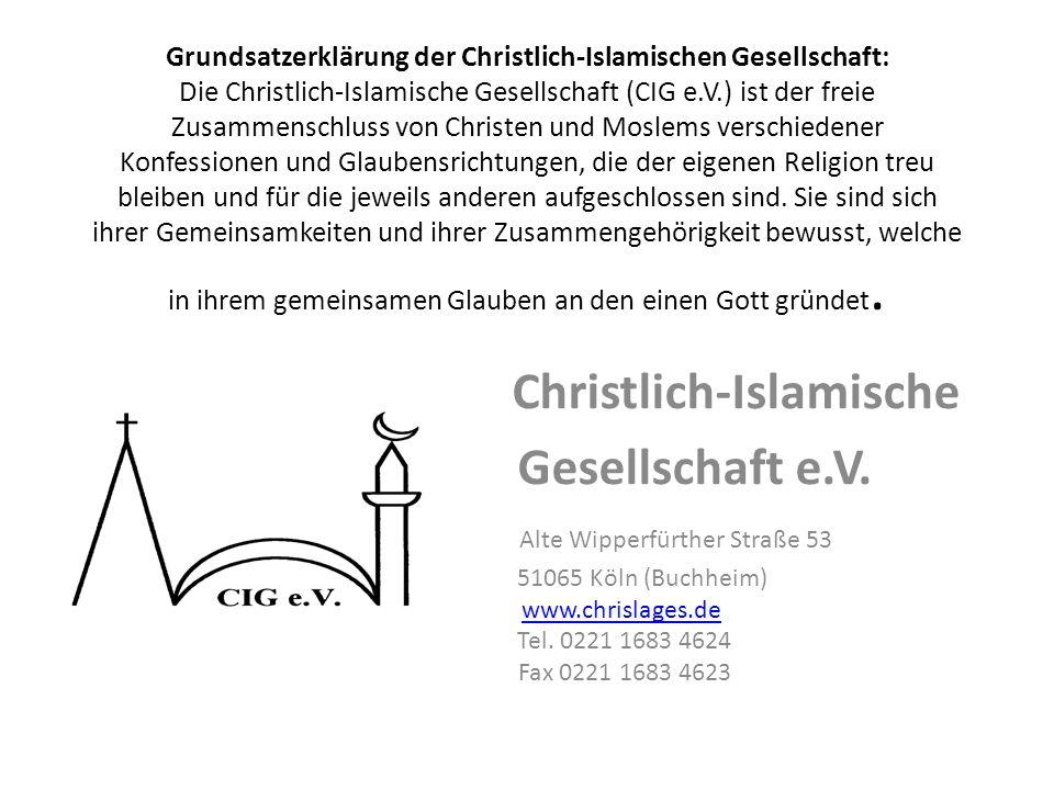 Grundsatzerklärung der Christlich-Islamischen Gesellschaft: Die Christlich-Islamische Gesellschaft (CIG e.V.) ist der freie Zusammenschluss von Christen und Moslems verschiedener Konfessionen und Glaubensrichtungen, die der eigenen Religion treu bleiben und für die jeweils anderen aufgeschlossen sind.