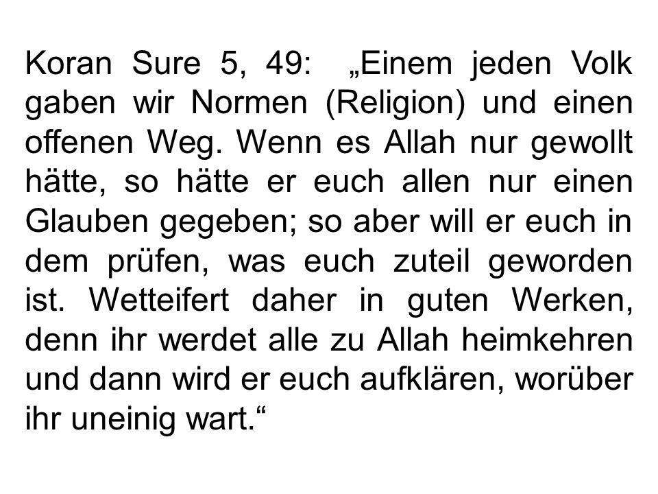 Koran Sure 5, 49: Einem jeden Volk gaben wir Normen (Religion) und einen offenen Weg. Wenn es Allah nur gewollt hätte, so hätte er euch allen nur eine