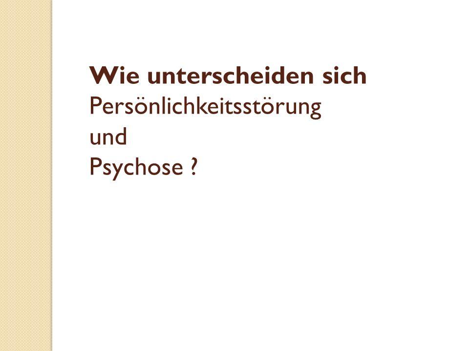 Wie unterscheiden sich Persönlichkeitsstörung und Psychose ?