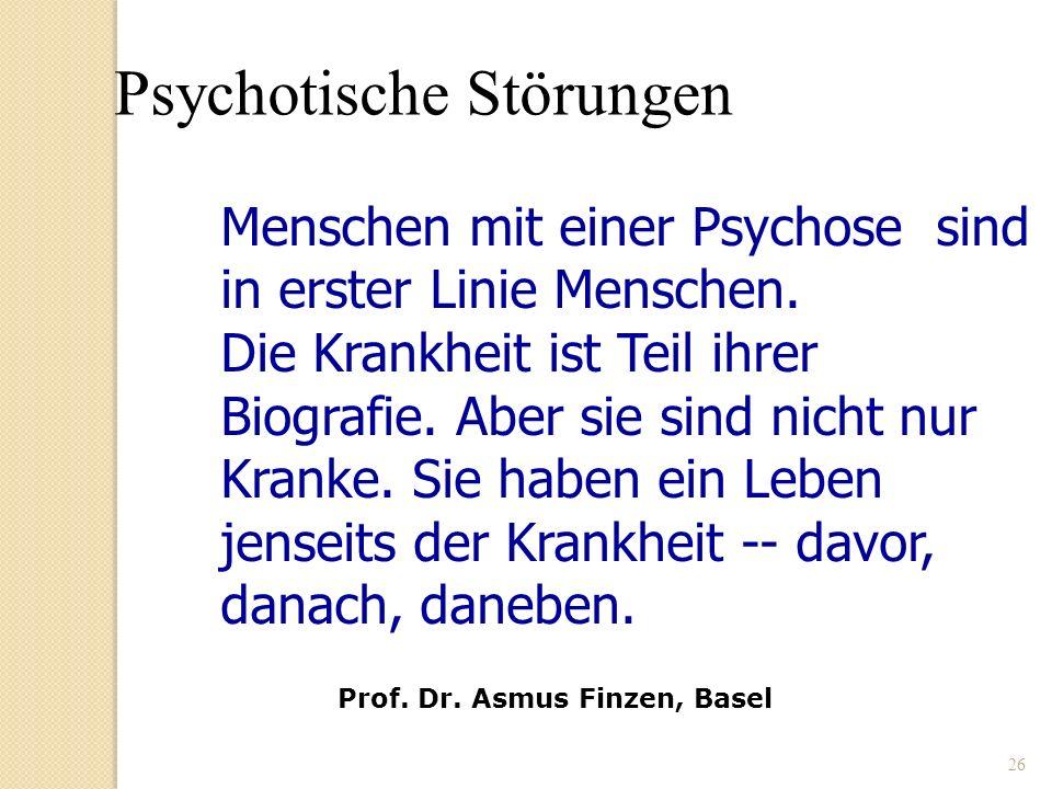 26 Menschen mit einer Psychose sind in erster Linie Menschen. Die Krankheit ist Teil ihrer Biografie. Aber sie sind nicht nur Kranke. Sie haben ein Le