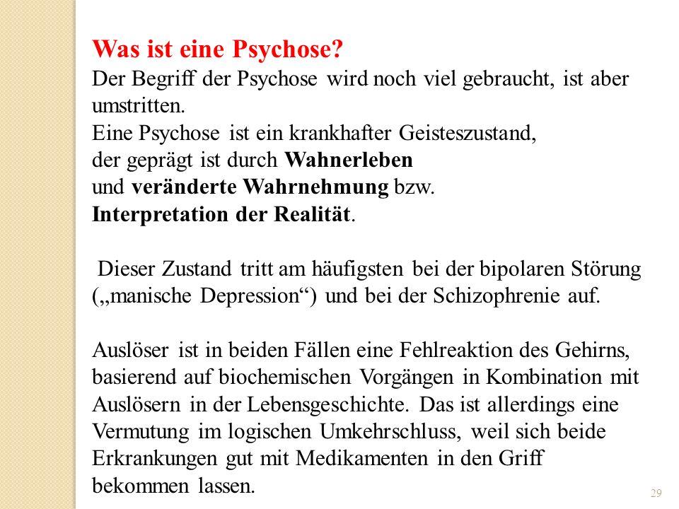 29 Was ist eine Psychose? Der Begriff der Psychose wird noch viel gebraucht, ist aber umstritten. Eine Psychose ist ein krankhafter Geisteszustand, de