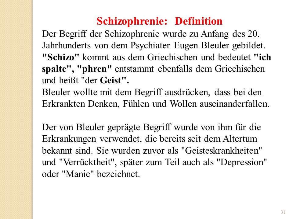 31 Schizophrenie: Definition Der Begriff der Schizophrenie wurde zu Anfang des 20. Jahrhunderts von dem Psychiater Eugen Bleuler gebildet.