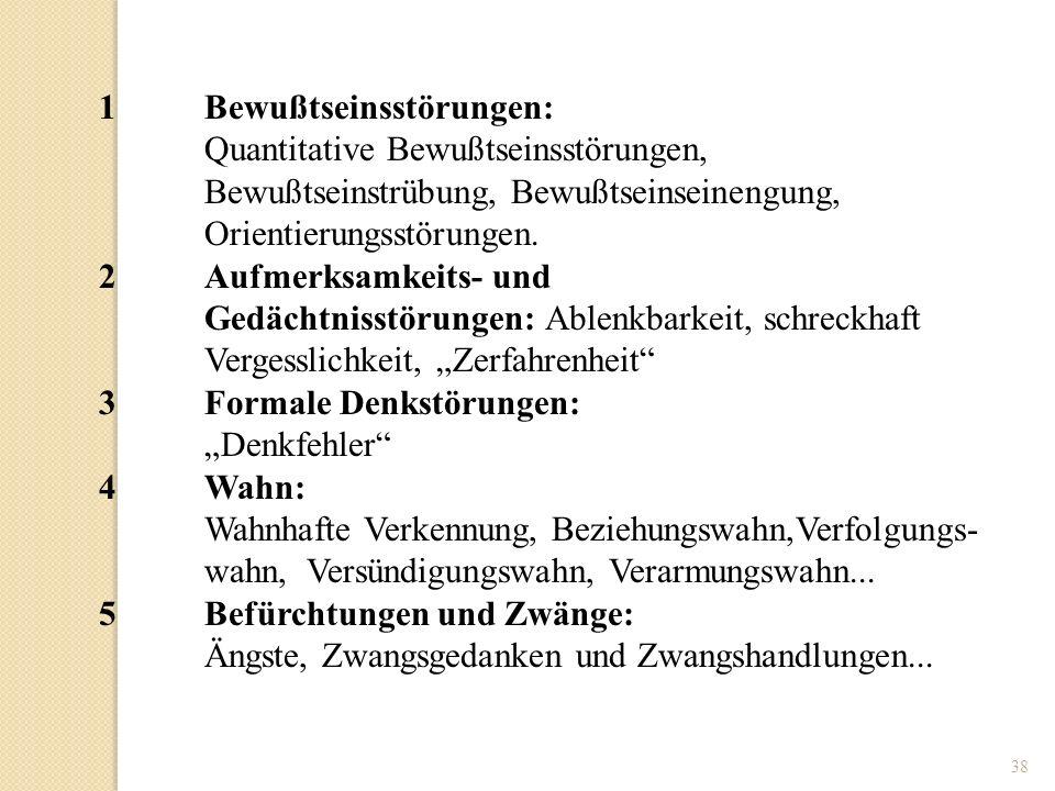 38 1Bewußtseinsstörungen: Quantitative Bewußtseinsstörungen, Bewußtseinstrübung, Bewußtseinseinengung, Orientierungsstörungen. 2Aufmerksamkeits- und G