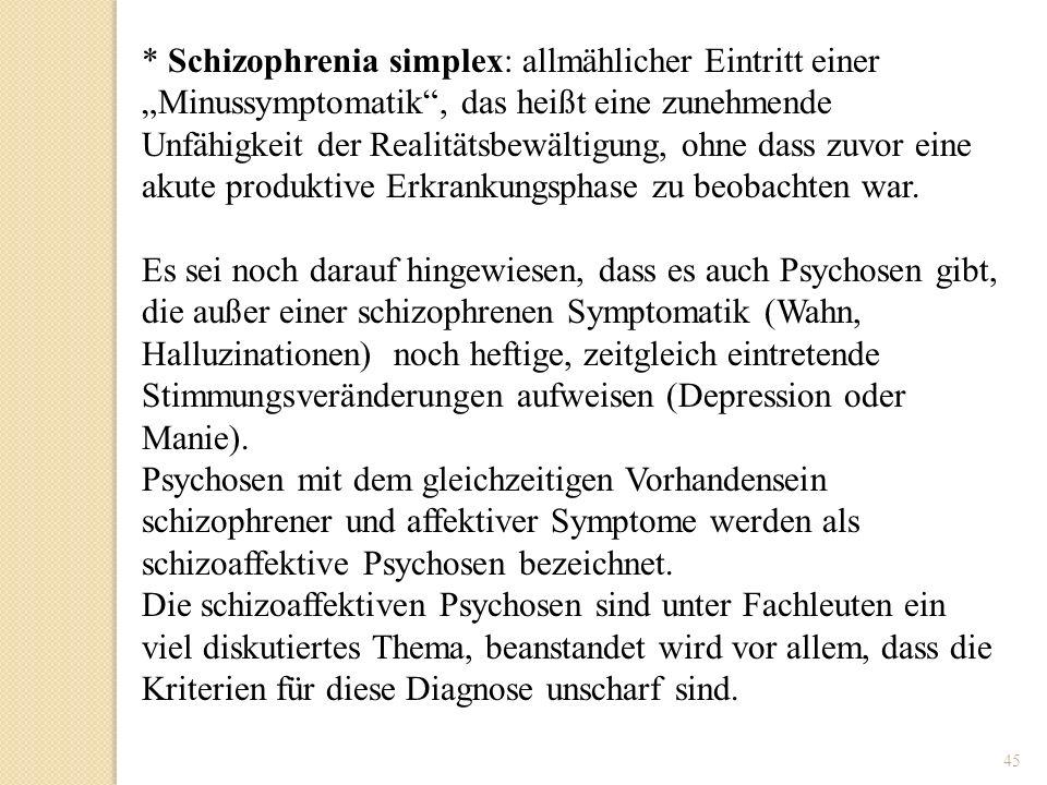 45 * Schizophrenia simplex: allmählicher Eintritt einer Minussymptomatik, das heißt eine zunehmende Unfähigkeit der Realitätsbewältigung, ohne dass zu