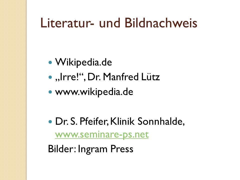 Literatur- und Bildnachweis Wikipedia.de Irre!, Dr. Manfred Lütz www.wikipedia.de Dr. S. Pfeifer, Klinik Sonnhalde, www.seminare-ps.net www.seminare-p