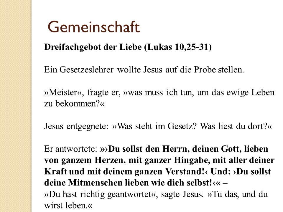 Gemeinschaft Dreifachgebot der Liebe (Lukas 10,25-31) Ein Gesetzeslehrer wollte Jesus auf die Probe stellen. »Meister«, fragte er, »was muss ich tun,