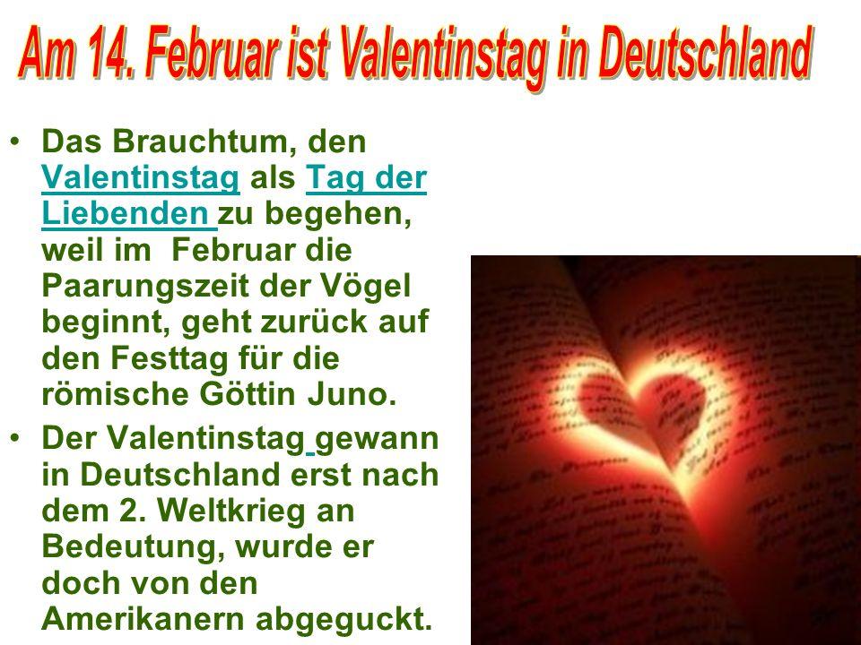 Das Brauchtum, den Valentinstag als Tag der Liebenden zu begehen, weil im Februar die Paarungszeit der Vögel beginnt, geht zurück auf den Festtag für die römische Göttin Juno.