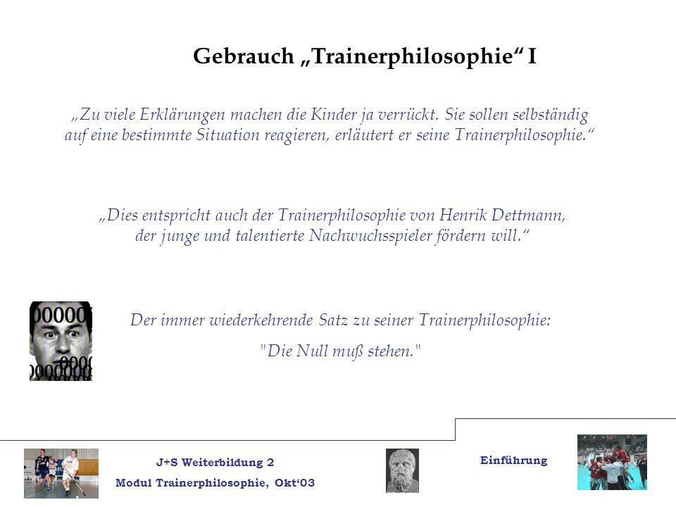 J+S Weiterbildung 2 Modul Trainerphilosophie, Okt03 Einführung Gebrauch Trainerphilosophie I Zu viele Erklärungen machen die Kinder ja verrückt.