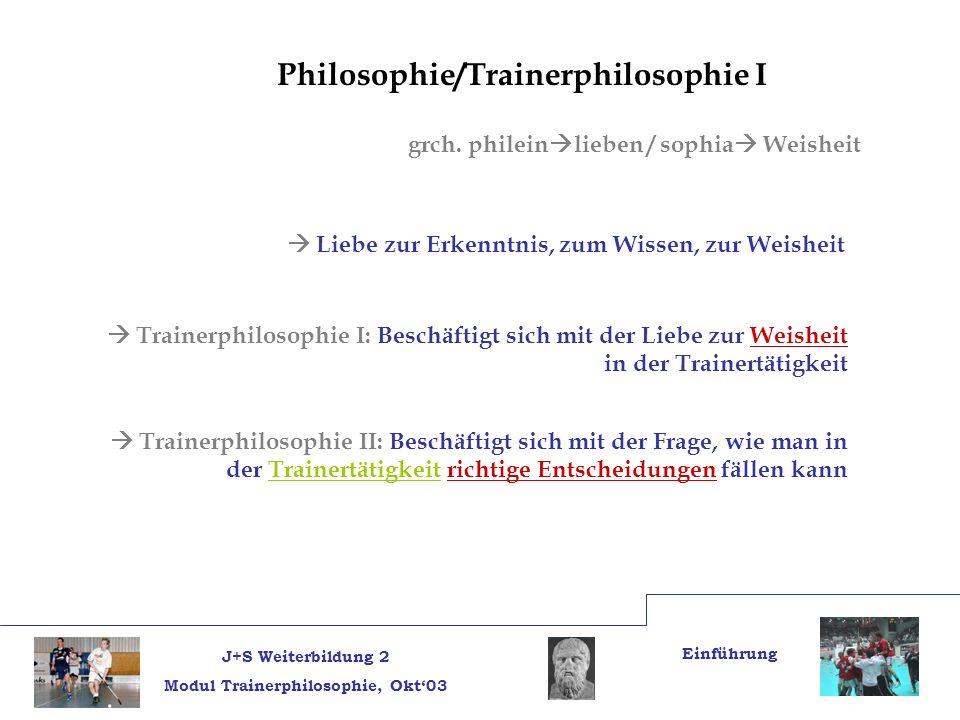 J+S Weiterbildung 2 Modul Trainerphilosophie, Okt03 Einführung Philosophie/Trainerphilosophie I grch.