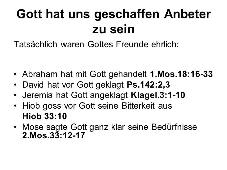 Gott hat uns geschaffen Anbeter zu sein Tatsächlich waren Gottes Freunde ehrlich: Abraham hat mit Gott gehandelt 1.Mos.18:16-33 David hat vor Gott gek