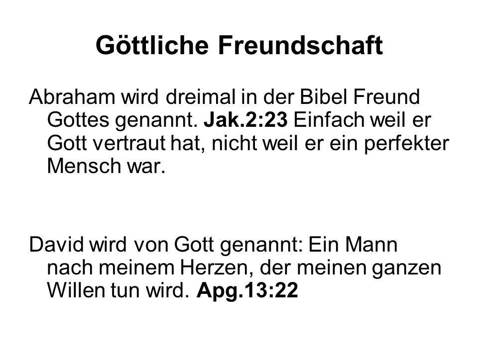 Göttliche Freundschaft Abraham wird dreimal in der Bibel Freund Gottes genannt. Jak.2:23 Einfach weil er Gott vertraut hat, nicht weil er ein perfekte